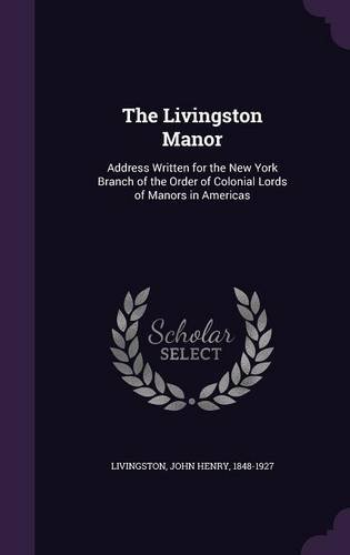 The Livingston Manor: Address Written for the New York Branch of the Order of Colonial Lords of Manors in Americas