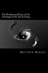 The Wisdom And Peace Of The Teachings Of The Tao Te Ching: A Modern, Practical Guide, Plain And Simple by Matthew S. Barnes ebook deal