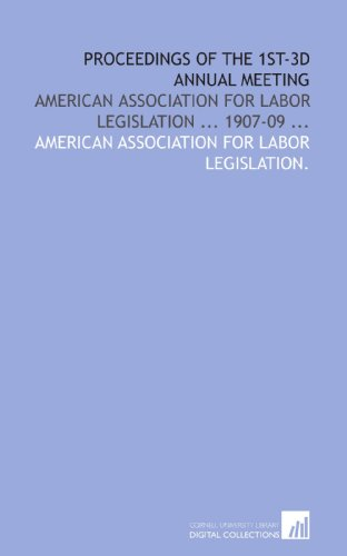 Proceedings of the 1st-3d annual meeting: American association for labor legislation ... 1907-09 ...