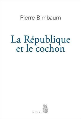 Pierre Birnbaum, La R�publique et le cochon, �ditions du Seuil