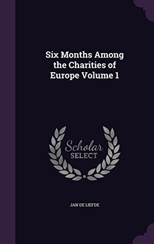 Six Months Among the Charities of Europe Volume 1