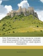 The Puritans or, The church, court, and Parliament of England, during the reigns of Edward VI. and Queen Elizabeth Volume 01