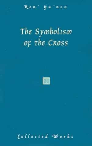 The Symbolism of the Cross (Collected Works of Rene Guenon)