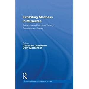 Exhibiting Madness in Museums: Remembering Psychiatry Through Collection and Display (Routledge Research in Museum Studies)