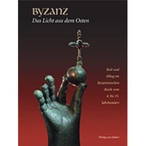 Byzanz - Das Licht aus dem Osten: Kult und Alltag im Byzantinischen Reich vom 4. bis 15. Jahrhundert