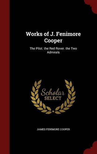 Works of J. Fenimore Cooper: The Pilot. the Red Rover. the Two Admirals