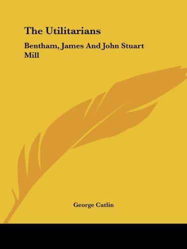 The Utilitarians: Bentham, James and John Stuart Mill