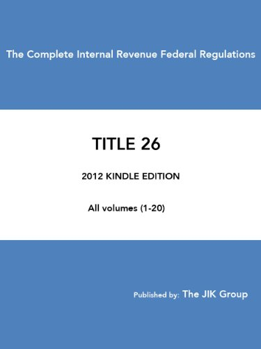 The Complete Internal Revenue Federal Regulations 2012 - CFR TITLE 26 - Federal Tax Regulations