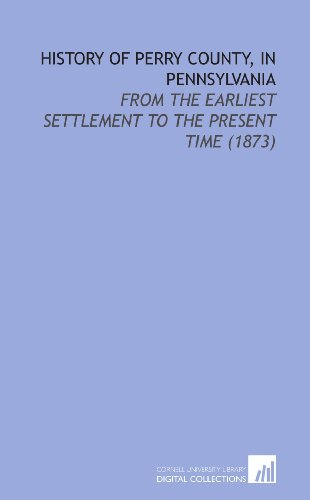 History of Perry County, in Pennsylvania: From the Earliest Settlement to the Present Time (1873)