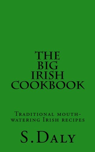 The Big Irish Cookbook: Traditional mouth-watering Irish recipes by S Daly
