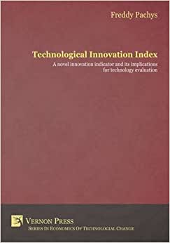 Technological Innovation Index: A Novel Innovation Indicator And Its Implications For Technology Evaluation (Vernon Series In Economic Methodology)
