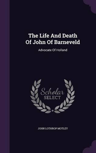 The Life And Death Of John Of Barneveld: Advocate Of Holland