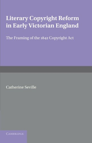 Literary Copyright Reform in Early Victorian England: The Framing of the 1842 Copyright Act (Cambridge Studies in Englis