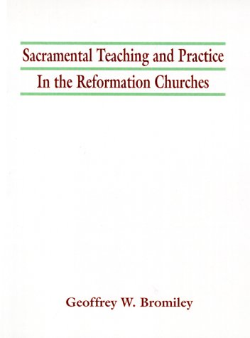 Sacramental Teaching and Practice in the Reformation Churches: Geoffrey W. Bromiley: 9781579101732: Amazon.com: Books