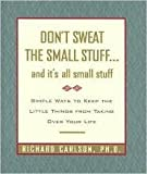 Don't Sweat the Small Stuff...and It's All Small Stuff: Simple Ways to Keep the Little Things From Taking Over Your Life