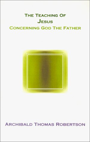 The Teaching of Jesus Concerning God the Father, A. T. ROBERTSON, ARCHIBALD THOMAS ROBERTSON
