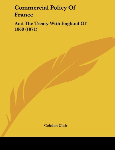 Commercial Policy of France: And the Treaty with England of 1860 (1871)