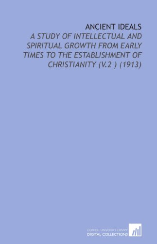 Ancient Ideals: A Study of Intellectual and Spiritual Growth From Early Times to the Establishment of Christianity (V.2 ) (1913)