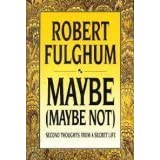 Maybe (Maybe Not): Second Thoughts from a Secret Life ~ Robert Fulghum