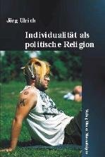 individualitat-als-politische-religion-theologische-mucken-und-methaphysische-abgrunde-postmoderner-