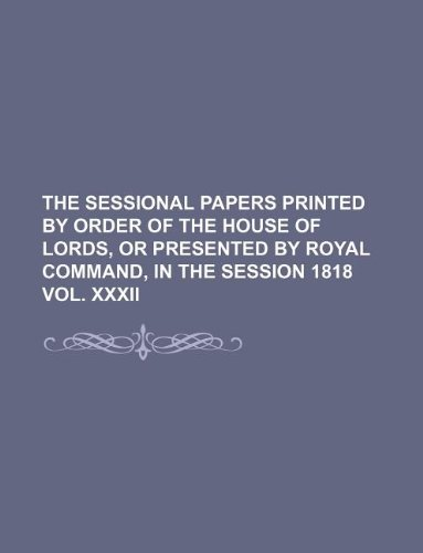 THE SESSIONAL PAPERS PRINTED BY ORDER OF THE HOUSE OF LORDS, OR PRESENTED BY ROYAL COMMAND, IN THE SESSION 1818 VOL. XXXII