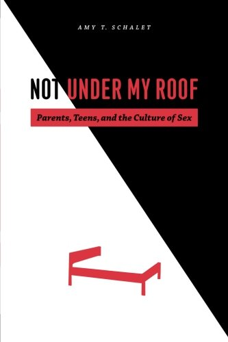 Not Under My Roof: Parents, Teens, and the Culture of Sex