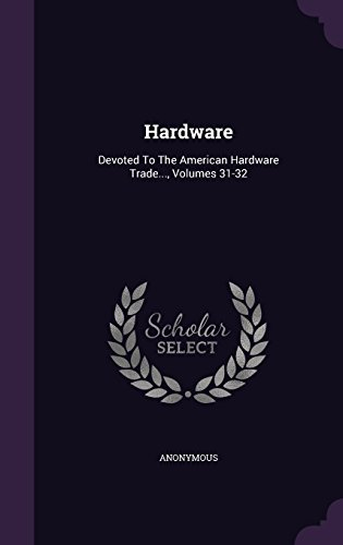 Hardware: Devoted To The American Hardware Trade..., Volumes 31-32