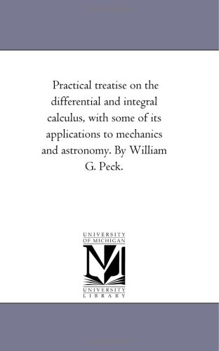 Practical Treatise On the Differential and integral Calculus, With Some of Its Applications to Mechanics and Astronomy. by William G. Peck.