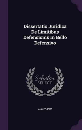 Dissertatio Juridica De Limitibus Defensionis In Bello Defensivo