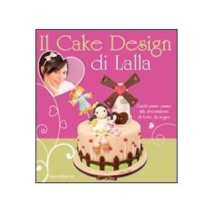 Il cake design di Lalla. Guida passo passo alla decorazione di torte da sogno [Brossura]