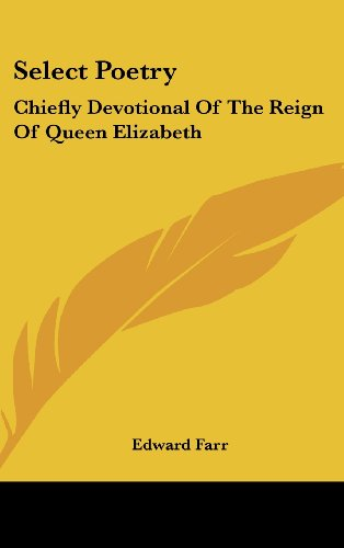 Select Poetry: Chiefly Devotional of the Reign of Queen Elizabeth