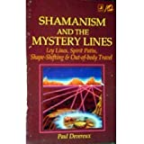 Shamanism and the Mystery Lines: Ley Lines, Spirit Paths, Shape-Shifting & Out-of-Body Travel