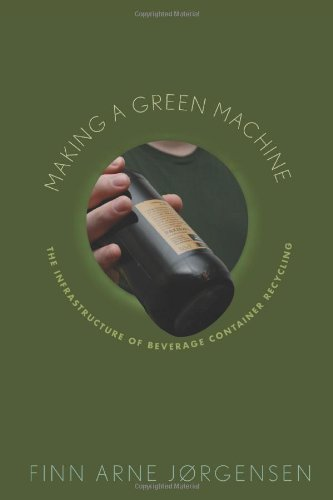 Making a Green Machine: The Infrastructure of Beverage Container Recycling (Studies in Modern Science, Technology, and the Environment)