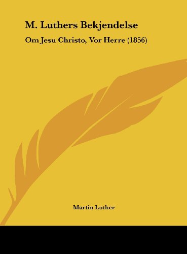M. Luthers Bekjendelse: Om Jesu Christo, VOR Herre (1856)
