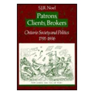 Patrons, Clients, Brokers: Ontario Society and Politics, 1791-1896 S. J. R. Noel
