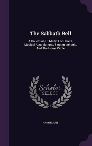 The Sabbath Bell: A Collection Of Music For Choirs, Musical Associations, Singing-schools, And The Home Circle