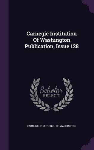 Carnegie Institution Of Washington Publication, Issue 128