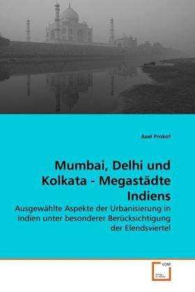 Mumbai, Delhi und Kolkata - Megastädte Indiens: Ausgewählte Aspekte der Urbanisierung in Indien unter besonderer Berücksichtigung der Elendsviertel (German Edition)