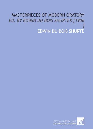 Masterpieces of Modern Oratory: Ed. By Edwin Du Bois Shurter [1906 ]