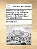 Remarks on the English language, in the manner of those of Vaugelas on the French; ... By Robert Baker. The second edition. (1140875906) by Baker, Robert