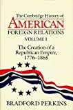 The Creation of a Republican Empire, 1776-1865 (Cambridge History of American Foreign Relations Volume 1) (0521382092) by Perkins, Bradford