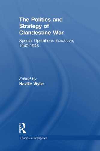 The Politics and Strategy of Clandestine War: Special Operations Executive, 1940-1946 (Studies in Intelligence)
