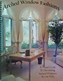 Arched Window Fashions: A Guide to Decorating Arched Windows with Over 115 Different Ideas