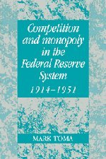 Competition and Monopoly in the Federal Reserve System, 1914-1951: A Microeconomic Approach to Monetary History (Studies