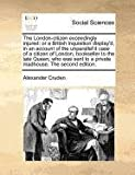 The London-citizen exceedingly injured: or a British inquisition display'd, in an account of the unparallel'd case of a citizen of London, bookseller ... to a private madhouse. The second edition. (1170774733) by Cruden, Alexander
