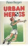 Urban Heroes (Peter Regan's Soccer Trilogy)