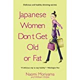 Japanese Women Don't Get Old or Fat: Delicious Slimming and Anti-Ageing Secrets Naomi Moriyama