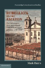 Rebellion on the Amazon: The Cabanagem, Race, and Popular Culture in the North of Brazil, 1798-1840 (Cambridge Latin Ame