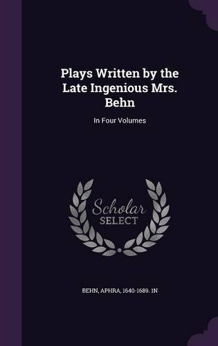 Plays Written by the Late Ingenious Mrs. Behn: In Four Volumes