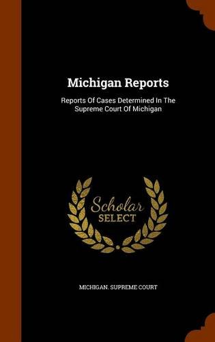 Michigan Reports: Reports Of Cases Determined In The Supreme Court Of Michigan